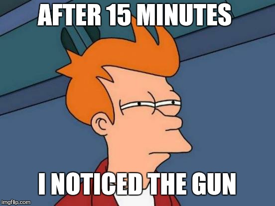 Futurama Fry Meme | AFTER 15 MINUTES I NOTICED THE GUN | image tagged in memes,futurama fry | made w/ Imgflip meme maker