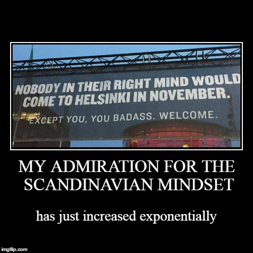 now where's the sauna and the blondes? | MY ADMIRATION FOR THE SCANDINAVIAN MINDSET | has just increased exponentially | image tagged in funny,demotivationals,finland,memes | made w/ Imgflip demotivational maker