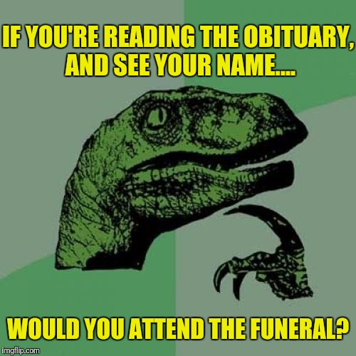 Philosoraptor Meme | IF YOU'RE READING THE OBITUARY, AND SEE YOUR NAME.... WOULD YOU ATTEND THE FUNERAL? | image tagged in memes,philosoraptor | made w/ Imgflip meme maker