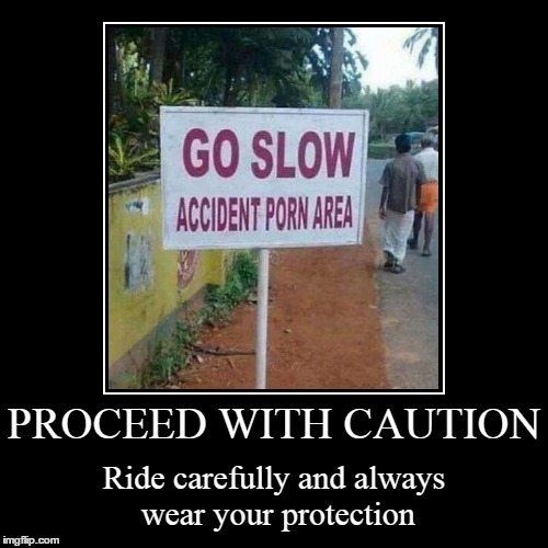 the curves and bumps can buck and some holes can swallow you completely | PROCEED WITH CAUTION | Ride carefully and always wear your protection | image tagged in funny,demotivationals | made w/ Imgflip demotivational maker