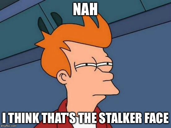 Futurama Fry Meme | NAH I THINK THAT'S THE STALKER FACE | image tagged in memes,futurama fry | made w/ Imgflip meme maker