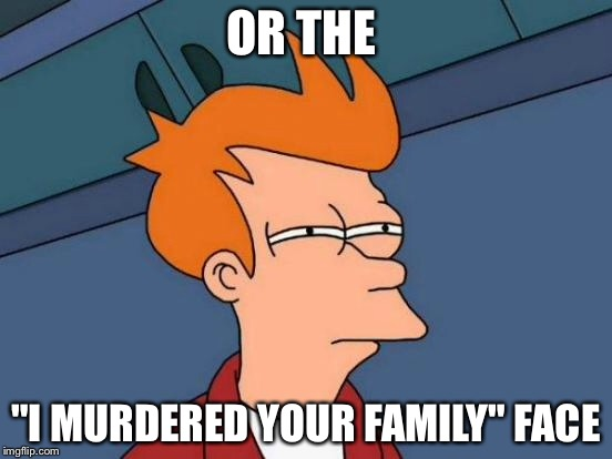"Futurama Fry Meme | OR THE ""I MURDERED YOUR FAMILY"" FACE 