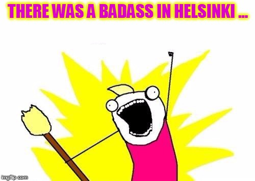 X All The Y Meme | THERE WAS A BADASS IN HELSINKI ... | image tagged in memes,x all the y | made w/ Imgflip meme maker