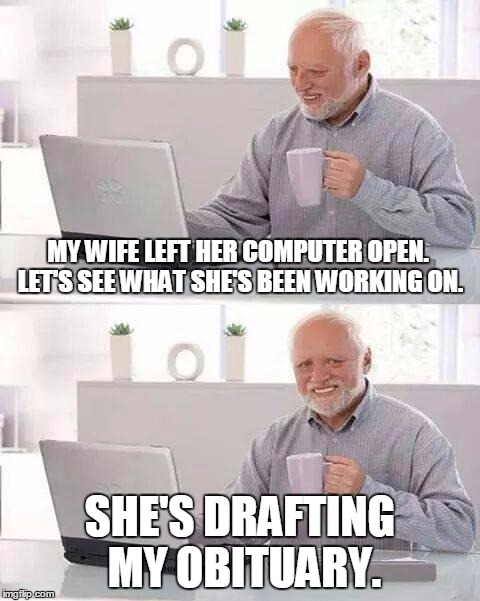MY WIFE LEFT HER COMPUTER OPEN. LET'S SEE WHAT SHE'S BEEN WORKING ON. SHE'S DRAFTING MY OBITUARY. | made w/ Imgflip meme maker