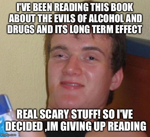 To much information  | I'VE BEEN READING THIS BOOK ABOUT THE EVILS OF ALCOHOL AND DRUGS AND ITS LONG TERM EFFECT REAL SCARY STUFF! SO I'VE DECIDED ,IM GIVING UP RE | image tagged in memes,10 guy,funny | made w/ Imgflip meme maker
