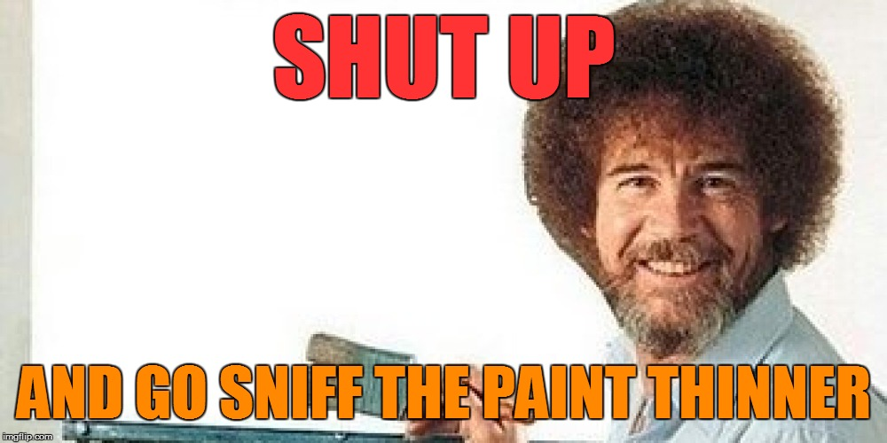 SHUT UP AND GO SNIFF THE PAINT THINNER | made w/ Imgflip meme maker
