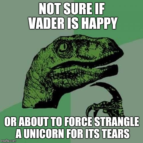 Philosoraptor Meme | NOT SURE IF VADER IS HAPPY OR ABOUT TO FORCE STRANGLE A UNICORN FOR ITS TEARS | image tagged in memes,philosoraptor | made w/ Imgflip meme maker
