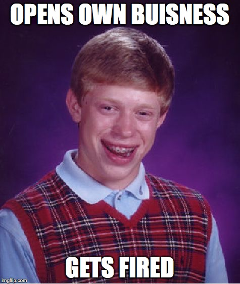 Bad Luck Brian Meme | OPENS OWN BUISNESS GETS FIRED | image tagged in memes,bad luck brian | made w/ Imgflip meme maker