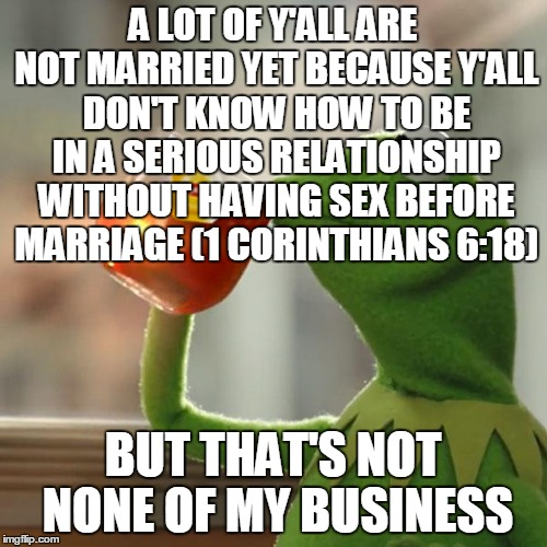But Thats None Of My Business Meme | A LOT OF Y'ALL ARE NOT MARRIED YET BECAUSE Y'ALL DON'T KNOW HOW TO BE IN A SERIOUS RELATIONSHIP WITHOUT HAVING SEX BEFORE MARRIAGE (1 CORINT | image tagged in memes,but thats none of my business,kermit the frog | made w/ Imgflip meme maker