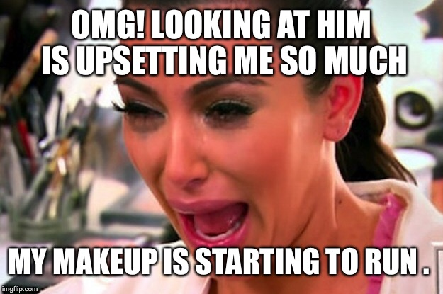 OMG! LOOKING AT HIM IS UPSETTING ME SO MUCH MY MAKEUP IS STARTING TO RUN . | made w/ Imgflip meme maker