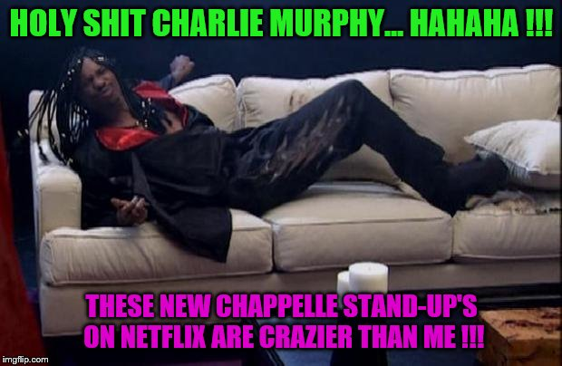 dave chappelle rick james | HOLY SHIT CHARLIE MURPHY... HAHAHA !!! THESE NEW CHAPPELLE STAND-UP'S ON NETFLIX ARE CRAZIER THAN ME !!! | image tagged in dave chappelle rick james | made w/ Imgflip meme maker