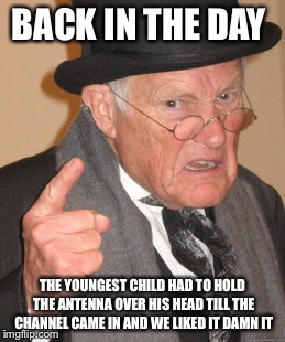 Back In My Day Meme | BACK IN THE DAY THE YOUNGEST CHILD HAD TO HOLD THE ANTENNA OVER HIS HEAD TILL THE CHANNEL CAME IN AND WE LIKED IT DAMN IT | image tagged in memes,back in my day | made w/ Imgflip meme maker