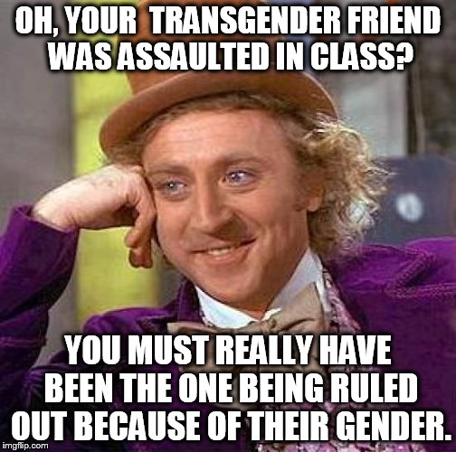 Creepy Condescending Wonka Meme | OH, YOUR  TRANSGENDER FRIEND WAS ASSAULTED IN CLASS? YOU MUST REALLY HAVE BEEN THE ONE BEING RULED OUT BECAUSE OF THEIR GENDER. | image tagged in memes,creepy condescending wonka | made w/ Imgflip meme maker