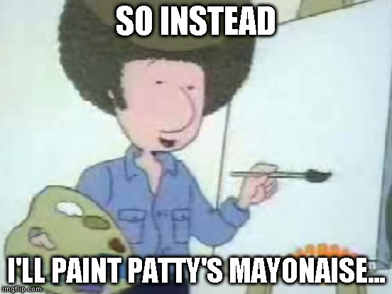 SO INSTEAD I'LL PAINT PATTY'S MAYONAISE... | made w/ Imgflip meme maker