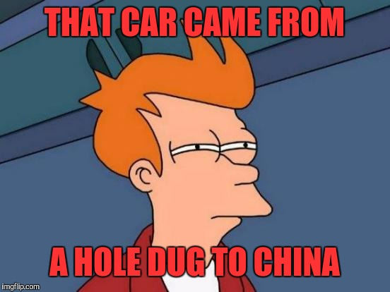 Futurama Fry Meme | THAT CAR CAME FROM A HOLE DUG TO CHINA | image tagged in memes,futurama fry | made w/ Imgflip meme maker