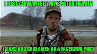 One Can Never Be Too Cautious... | I JUST GUARANTEED MY SPOT IN HEAVEN I LIKED AND SAID AMEN ON A FACEBOOK POST | image tagged in confused hillbilly,memes,lynch1979 | made w/ Imgflip meme maker