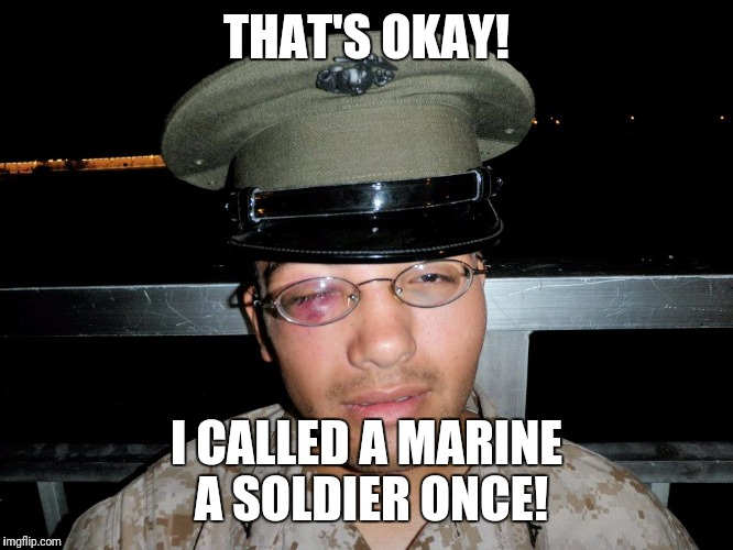 lance corporal | THAT'S OKAY! I CALLED A MARINE A SOLDIER ONCE! | image tagged in lance corporal | made w/ Imgflip meme maker