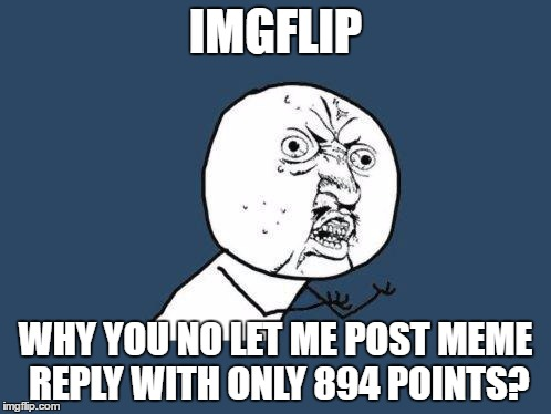 Why you no | IMGFLIP WHY YOU NO LET ME POST MEME REPLY WITH ONLY 894 POINTS? | image tagged in why you no | made w/ Imgflip meme maker