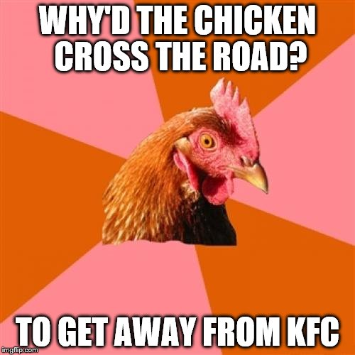 Anti Joke Chicken Meme | WHY'D THE CHICKEN CROSS THE ROAD? TO GET AWAY FROM KFC | image tagged in memes,anti joke chicken | made w/ Imgflip meme maker
