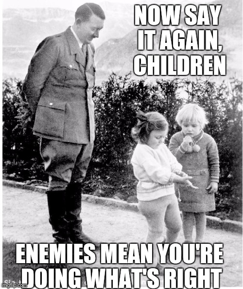NOW SAY IT AGAIN, CHILDREN ENEMIES MEAN YOU'RE DOING WHAT'S RIGHT | made w/ Imgflip meme maker