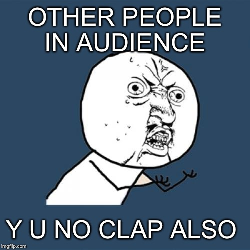 Y U No Meme | OTHER PEOPLE IN AUDIENCE Y U NO CLAP ALSO | image tagged in memes,y u no | made w/ Imgflip meme maker