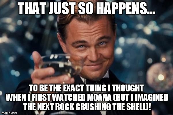 Leonardo Dicaprio Cheers Meme | THAT JUST SO HAPPENS... TO BE THE EXACT THING I THOUGHT WHEN I FIRST WATCHED MOANA (BUT I IMAGINED THE NEXT ROCK CRUSHING THE SHELL)! | image tagged in memes,leonardo dicaprio cheers | made w/ Imgflip meme maker