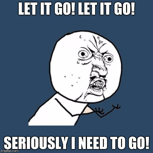 Y U No Meme | LET IT GO! LET IT GO! SERIOUSLY I NEED TO GO! | image tagged in memes,y u no | made w/ Imgflip meme maker
