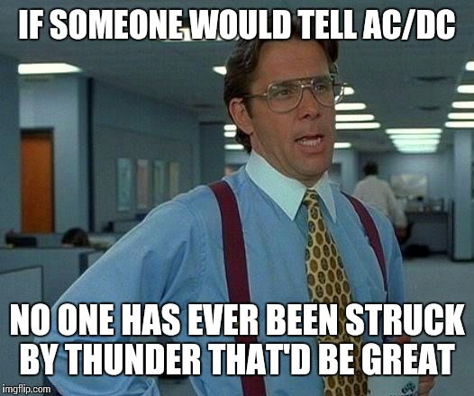 That Would Be Great | IF SOMEONE WOULD TELL AC/DC NO ONE HAS EVER BEEN STRUCK BY THUNDER THAT'D BE GREAT | image tagged in memes,that would be great | made w/ Imgflip meme maker