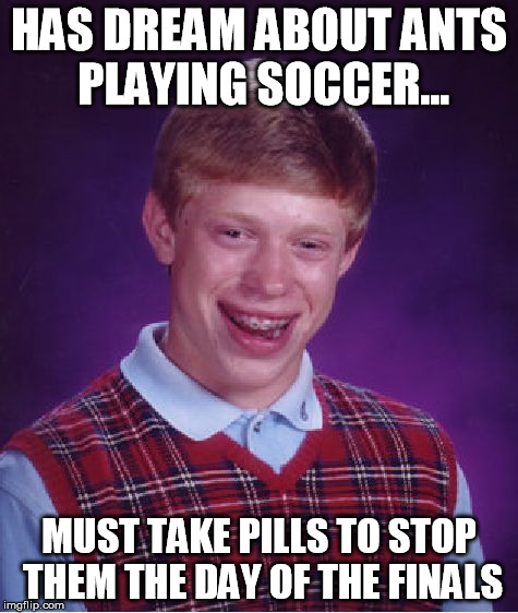 Bad Luck Brian Meme | HAS DREAM ABOUT ANTS PLAYING SOCCER... MUST TAKE PILLS TO STOP THEM THE DAY OF THE FINALS | image tagged in memes,bad luck brian | made w/ Imgflip meme maker