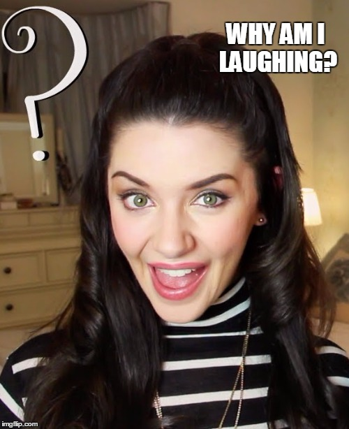 What Goes on in a Girl's Mind | WHY AM I LAUGHING? | image tagged in vince vance,green eyes,good question,question mark,laughing girl | made w/ Imgflip meme maker