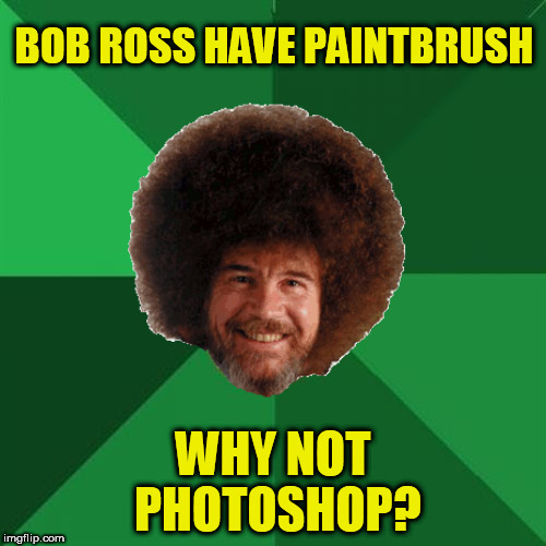 High Expectation Bob Ross!  Bob Ross Week! April 3 - 9 - A Lafonso Event | BOB ROSS HAVE PAINTBRUSH WHY NOT PHOTOSHOP? | image tagged in bob ross week,tammyfaye | made w/ Imgflip meme maker