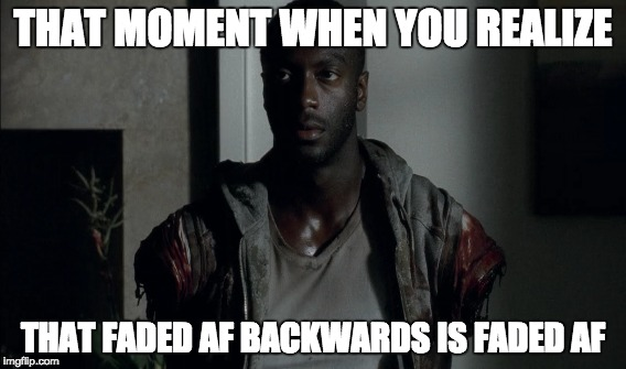 That Moment When... | THAT MOMENT WHEN YOU REALIZE THAT FADED AF BACKWARDS IS FADED AF | image tagged in that moment when,twd,the walking dead,faded af,funny | made w/ Imgflip meme maker