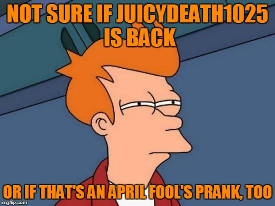 Futurama Fry Meme | NOT SURE IF JUICYDEATH1025 IS BACK OR IF THAT'S AN APRIL FOOL'S PRANK, TOO | image tagged in memes,futurama fry | made w/ Imgflip meme maker