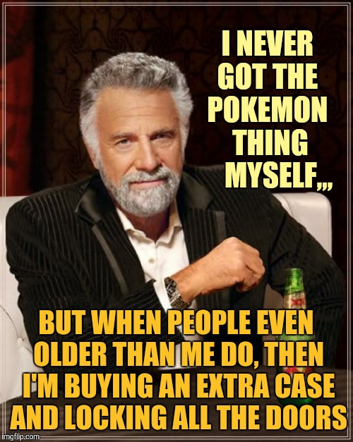 The Most Interesting Man In The World Meme | I NEVER GOT THE POKEMON  THING     MYSELF,,, BUT WHEN PEOPLE EVEN OLDER THAN ME DO, THEN I'M BUYING AN EXTRA CASE AND LOCKING ALL THE DOORS | image tagged in memes,the most interesting man in the world | made w/ Imgflip meme maker