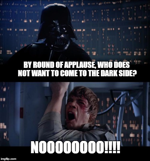 Star Wars No Meme | BY ROUND OF APPLAUSE, WHO DOES NOT WANT TO COME TO THE DARK SIDE? NOOOOOOOO!!!! | image tagged in memes,star wars no | made w/ Imgflip meme maker