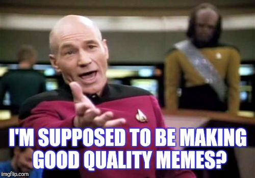 Picard Wtf Meme | I'M SUPPOSED TO BE MAKING GOOD QUALITY MEMES? | image tagged in memes,picard wtf | made w/ Imgflip meme maker