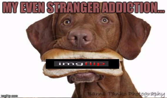 MY EVEN STRANGER ADDICTION... | made w/ Imgflip meme maker