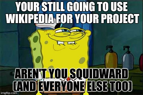 Dont You Squidward Meme | YOUR STILL GOING TO USE WIKIPEDIA FOR YOUR PROJECT AREN'T YOU SQUIDWARD (AND EVERYONE ELSE TOO) | image tagged in memes,dont you squidward | made w/ Imgflip meme maker