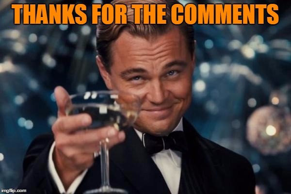 Leonardo Dicaprio Cheers Meme | THANKS FOR THE COMMENTS | image tagged in memes,leonardo dicaprio cheers | made w/ Imgflip meme maker