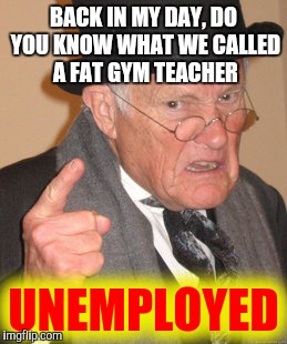 Back In My Day Meme | BACK IN MY DAY, DO YOU KNOW WHAT WE CALLED A FAT GYM TEACHER UNEMPLOYED | image tagged in memes,back in my day | made w/ Imgflip meme maker