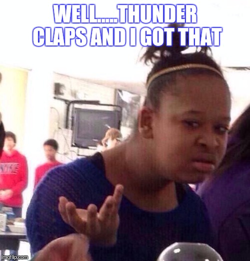 Black Girl Wat Meme | WELL.....THUNDER CLAPS AND I GOT THAT | image tagged in memes,black girl wat | made w/ Imgflip meme maker