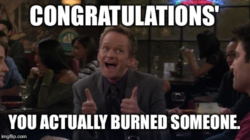 Barney Stinson Win | CONGRATULATIONS' YOU ACTUALLY BURNED SOMEONE. | image tagged in memes,barney stinson win,burn,insults | made w/ Imgflip meme maker