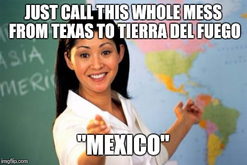 "Unhelpful High School Teacher Meme | JUST CALL THIS WHOLE MESS FROM TEXAS TO TIERRA DEL FUEGO ""MEXICO"" 