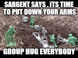 Killing in the name of. ?  | SARGENT SAYS . ITS TIME TO PUT DOWN YOUR ARMS GROUP HUG EVERYBODY | image tagged in memes,war,first world problems,toy soldiers,killing in the name of | made w/ Imgflip meme maker