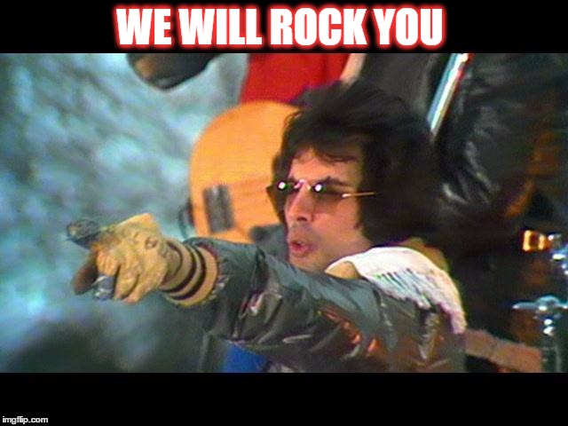 WE WILL ROCK YOU | made w/ Imgflip meme maker