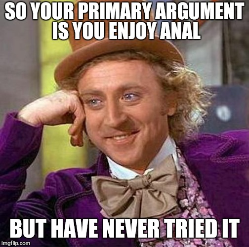 Don't give unless you can take | SO YOUR PRIMARY ARGUMENT IS YOU ENJOY ANAL BUT HAVE NEVER TRIED IT | image tagged in memes,creepy condescending wonka,donald trump approves | made w/ Imgflip meme maker