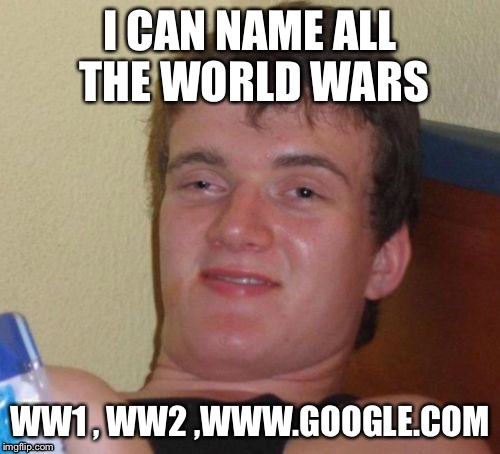 10 Guy Meme | I CAN NAME ALL THE WORLD WARS WW1 , WW2 ,WWW.GOOGLE.COM | image tagged in memes,10 guy,funny | made w/ Imgflip meme maker