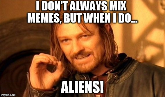 Death by  Mixed Meme | I DON'T ALWAYS MIX MEMES, BUT WHEN I DO... ALIENS! | image tagged in memes,one does not simply | made w/ Imgflip meme maker