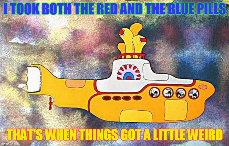 I was hoping for Echoes, oh well... | I TOOK BOTH THE RED AND THE BLUE PILLS THAT'S WHEN THINGS GOT A LITTLE WEIRD | image tagged in yellow submarine,matrix,beatles | made w/ Imgflip meme maker