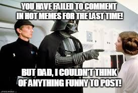 I hate when a hot meme is doing well, but I only upvote because I have nothing funny to add | YOU HAVE FAILED TO COMMENT IN HOT MEMES FOR THE LAST TIME! BUT DAD, I COULDN'T THINK OF ANYTHING FUNNY TO POST! | image tagged in star wars | made w/ Imgflip meme maker